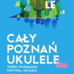 Cały Poznań Ukulele- Trzeci Poznański Festiwal Ukulele 31.05-2.06. 2019