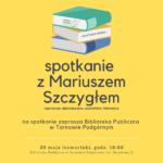 Plakat Spotkanie z Mariuszem szczygłem, Biblioteka Publiczna w Tarnowie Podgórnym, 30 maja 2019, godz. 18:00